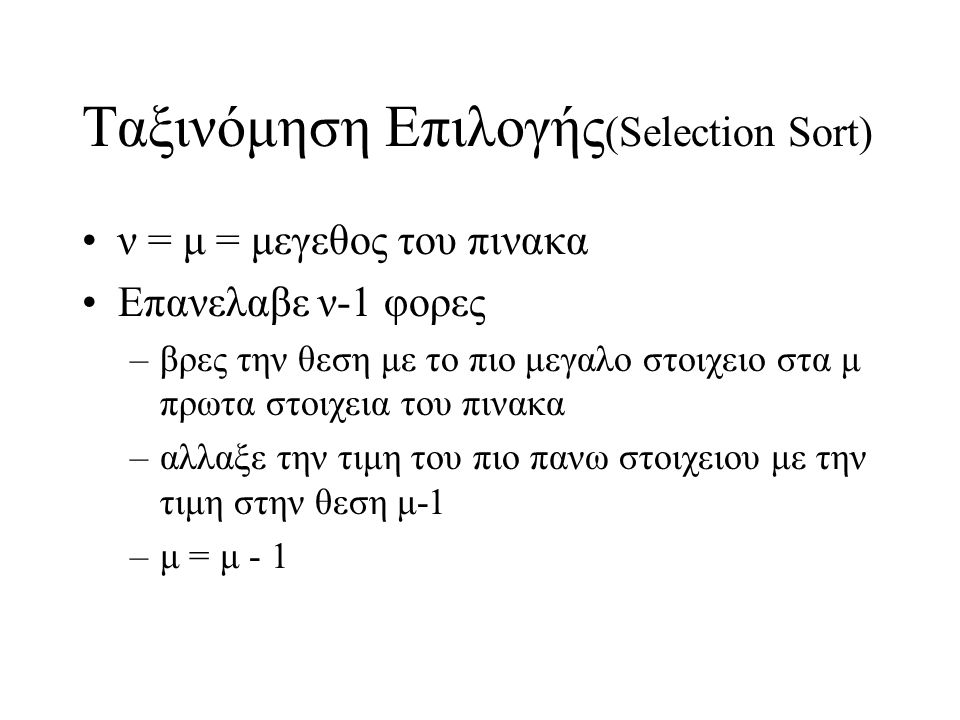 Ταξινόμηση Επιλογής (Selection Sort) •ν = μ = μεγεθος του πινακα •Eπανελαβε ν-1 φορες –βρες την θεση με το πιο μεγαλο στοιχειο στα μ πρωτα στοιχεια το