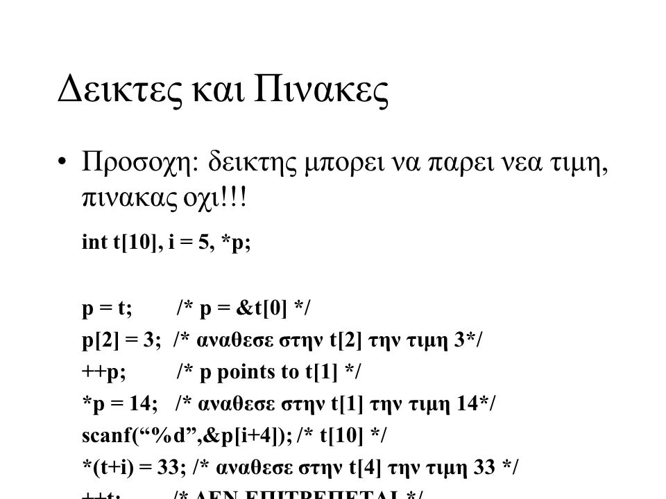 Δεικτες και Πινακες •Προσοχη: δεικτης μπορει να παρει νεα τιμη, πινακας οχι!!! int t[10], i = 5, *p; p = t; /* p = &t[0] */ p[2] = 3; /* αναθεσε στην