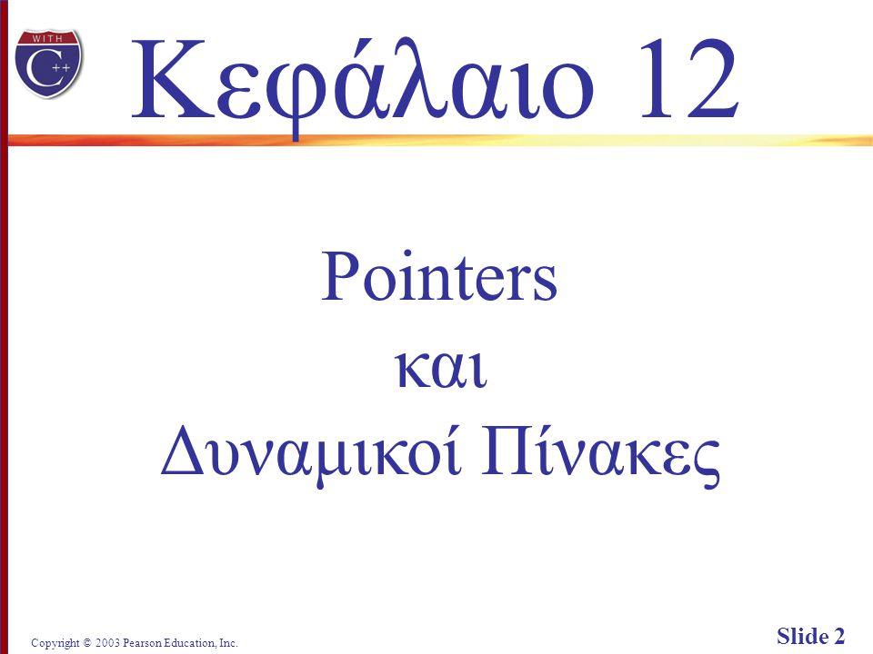 Copyright © 2003 Pearson Education, Inc. Slide 2 Κεφάλαιο 12 Pointers και Δυναμικοί Πίνακες