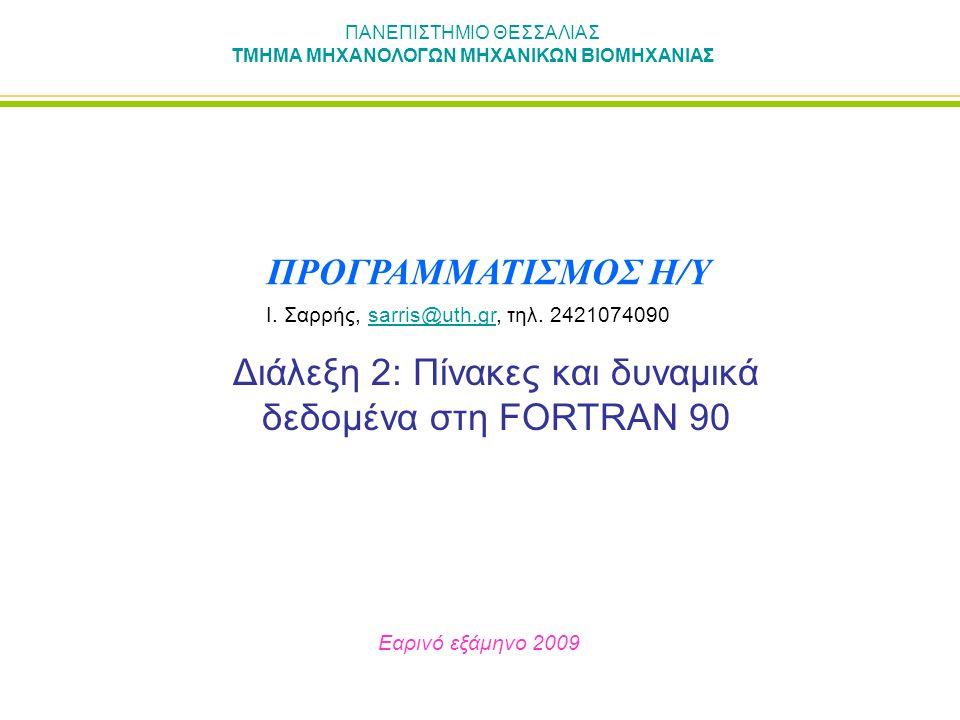 ΠΑΝΕΠΙΣΤΗΜΙΟ ΘΕΣΣΑΛΙΑΣ ΤΜΗΜΑ ΜΗΧΑΝΟΛΟΓΩΝ ΜΗΧΑΝΙΚΩΝ ΒΙΟΜΗΧΑΝΙΑΣ Διάλεξη 2: Πίνακες και δυναμικά δεδομένα στη FORTRAN 90 Εαρινό εξάμηνο 2009 ΠΡΟΓΡΑΜΜΑΤΙΣΜΟΣ Η/Υ Ι.
