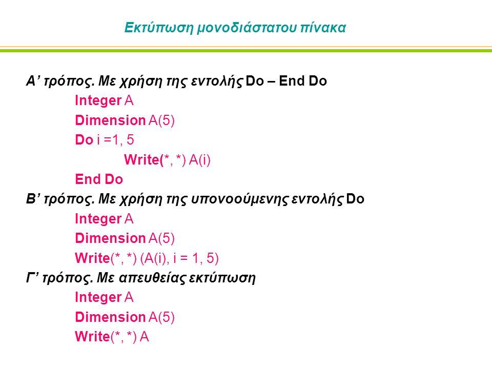 Εκτύπωση μονοδιάστατου πίνακα Α' τρόπος. Με χρήση της εντολής Do – End Do Integer A Dimension A(5) Do i =1, 5 Write(*, *) A(i) End Do Β' τρόπος. Με χρ
