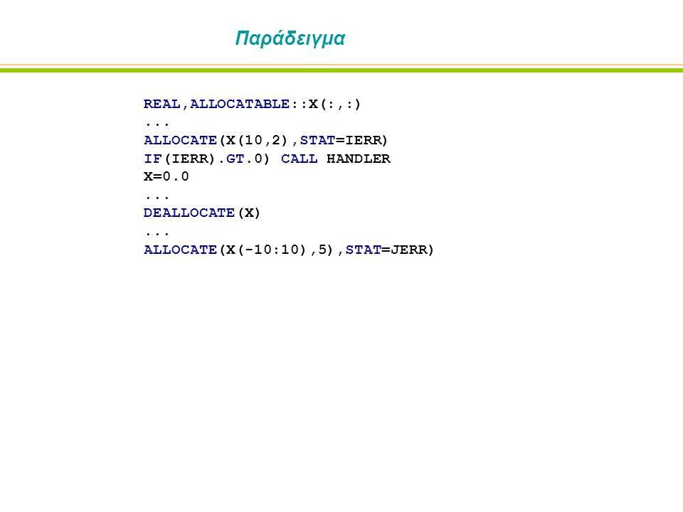 Παράδειγμα REAL,ALLOCATABLE::X(:,:)... ALLOCATE(X(10,2),STAT=IERR) IF(IERR).GT.0) CALL HANDLER X=0.0... DEALLOCATE(X)... ALLOCATE(X(-10:10),5),STAT=JE