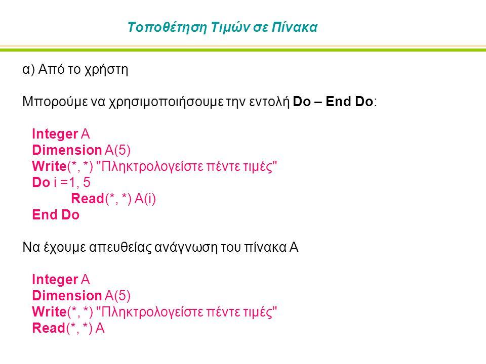 Τοποθέτηση Τιμών σε Πίνακα α) Από το χρήστη Να χρησιμοποιήσουμε την υπονοούμενη (implied) εντολή Do: Integer A Dimension A(5) Write(*, *) Πληκτρολογείστε πέντε τιμές Read(*, *) (A(i), i = 1, 5) Η γενική μορφή της εντολής για το υπονοούμενο Do είναι: ( μεταβλητή , μεταβλητή ελέγχου = κατώτερο όριο , ανώτερο όριο , βήμα ) Π.χ.