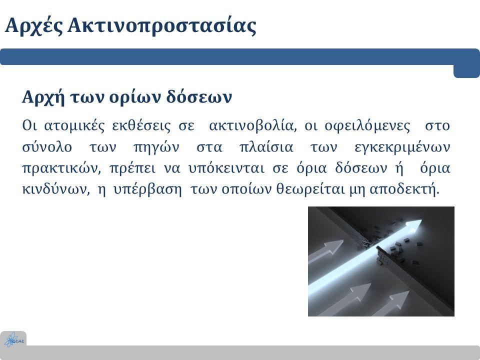 Αρχή των ορίων δόσεων Οι ατομικές εκθέσεις σε ακτινοβολία, οι οφειλόμενες στο σύνολο των πηγών στα πλαίσια των εγκεκριμένων πρακτικών, πρέπει να υπόκε
