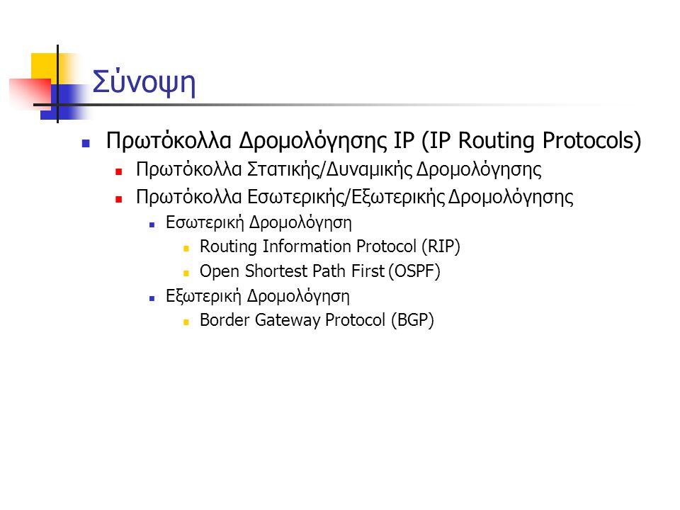 Δρομολόγηση στο Διαδίκτυο  Το Διαδίκτυο αποτελείται από Αυτόνομα Συστήματα (Autonomous Systems – AS) που αλληλοσυνδέονται:  Stub AS – μια σύνδεση με άλλο AS (μικρή επιχείρηση)  Multihomed AS – πολλές συνδέσεις προς άλλα AS (μεγάλη επιχείρηση)  Transit AS – πάροχος, διασυνδέει πολλά AS  Στατική / Δυναμική Δρομολόγηση  Δρομολόγηση σε δύο επίπεδα:  Πρωτόκολλα Εσωτερικής Δρομολόγησης (Intra-AS)  Ο διαχειριστής επιλέγει πρωτόκολλο  Πρωτόκολλα Εξωτερικής Δρομολόγησης (Inter-AS)  Ένα και μοναδικό στάνταρ (BGP)