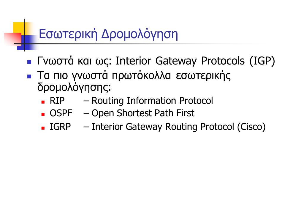 Border Gateway Protocol (BGP) – RFC1771  Η μόνη περίπτωση ανταλλαγής πληροφορίας ολόκληρου πίνακα είναι κατά την είσοδο κάποιου δρομολογητή στο σύστημα  Σε όλες τις άλλες περιπτώσεις η μόνη πληροφορία που ανταλλάσσεται είναι πληροφορία μεταβολής των μονοπατιών  Μείωση του όγκου δεδομένων δρομολόγησης μέσα στο δίκτυο  Μεταδίδει μόνο το βέλτιστο μονοπάτι προς κάποιον προορισμό χρησιμοποιώντας:  μέτρο αξιολόγησης από ομότιμους δρομολογητές  βαθμό επιλογής ζεύξης:  αριθμός αυτόνομων συστημάτων μέσω των οποίων διέρχεται διαδρομή  σταθερότητα ζεύξης  ταχύτητα και καθυστέρηση μετάδοσης