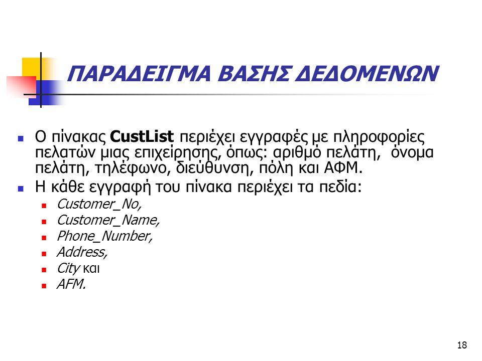 18 ΠΑΡΑΔΕΙΓΜΑ ΒΑΣΗΣ ΔΕΔΟΜΕΝΩΝ  Ο πίνακας CustList περιέχει εγγραφές με πληροφορίες πελατών μιας επιχείρησης, όπως: αριθμό πελάτη, όνομα πελάτη, τηλέφωνο, διεύθυνση, πόλη και ΑΦΜ.