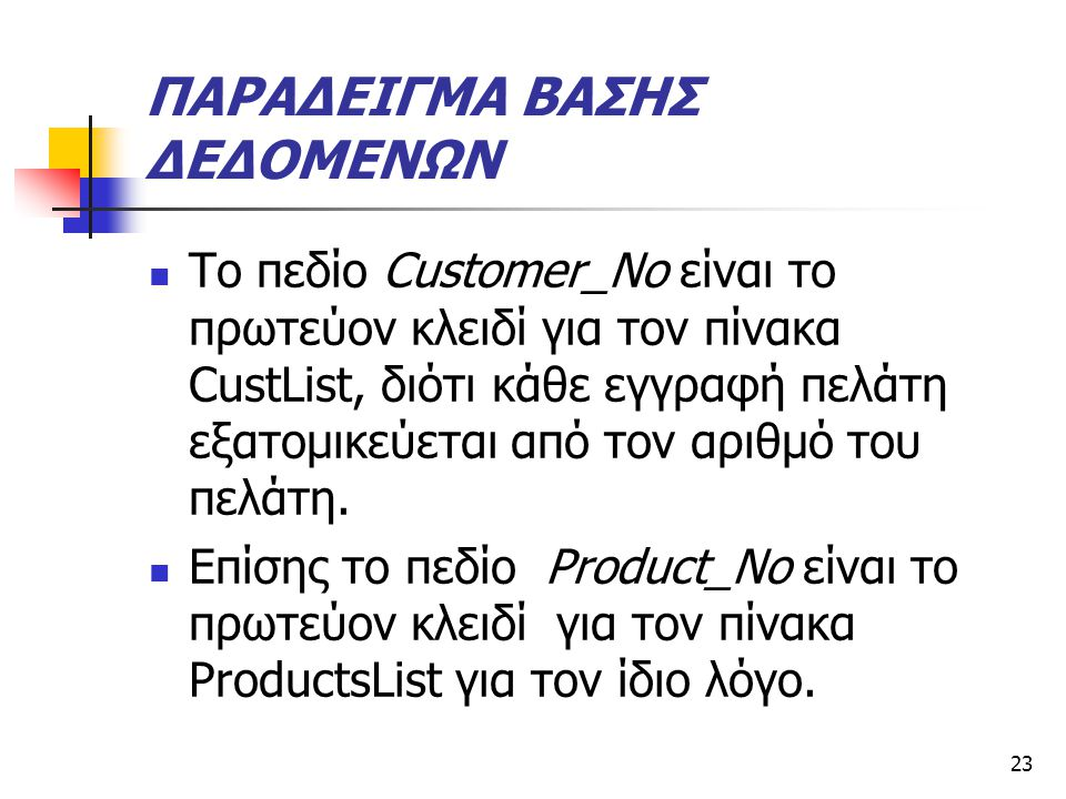 23 ΠΑΡΑΔΕΙΓΜΑ ΒΑΣΗΣ ΔΕΔΟΜΕΝΩΝ  Το πεδίο Customer_No είναι το πρωτεύον κλειδί για τον πίνακα CustList, διότι κάθε εγγραφή πελάτη εξατομικεύεται από τον αριθμό του πελάτη.