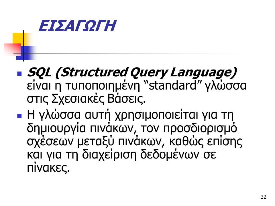 32 ΕΙΣΑΓΩΓΗ  SQL (Structured Query Language) είναι η τυποποιηµένη standard γλώσσα στις Σχεσιακές Βάσεις.