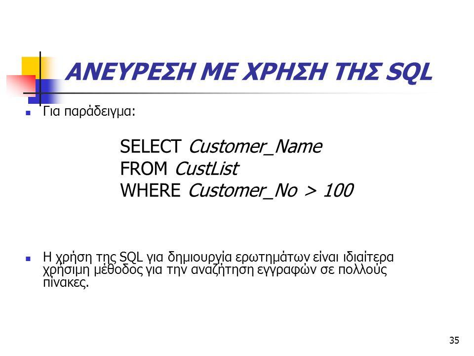 35 ΑΝΕΥΡΕΣΗ ΜΕ ΧΡΗΣΗ ΤΗΣ SQL  Για παράδειγμα: SELECT Customer_Name FROM CustList WHERE Customer_No > 100  H χρήση της SQL για δημιουργία ερωτημάτων είναι ιδιαίτερα χρήσιμη μέθοδος για την αναζήτηση εγγραφών σε πολλούς πίνακες.