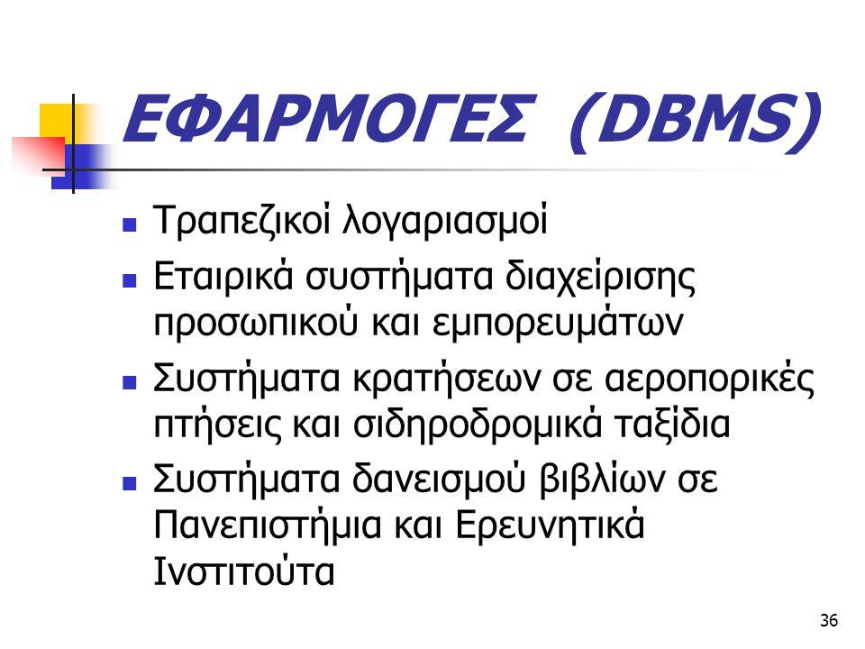36 ΕΦΑΡΜΟΓΕΣ (DBMS)  Τραπεζικοί λογαριασμοί  Εταιρικά συστήματα διαχείρισης προσωπικού και εμπορευμάτων  Συστήματα κρατήσεων σε αεροπορικές πτήσεις και σιδηροδρομικά ταξίδια  Συστήματα δανεισμού βιβλίων σε Πανεπιστήμια και Ερευνητικά Ινστιτούτα