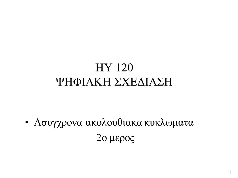 1 HY 120 ΨΗΦΙΑΚΗ ΣΧΕΔΙΑΣΗ •Ασυγχρονα ακολουθιακα κυκλωματα 2o μερος