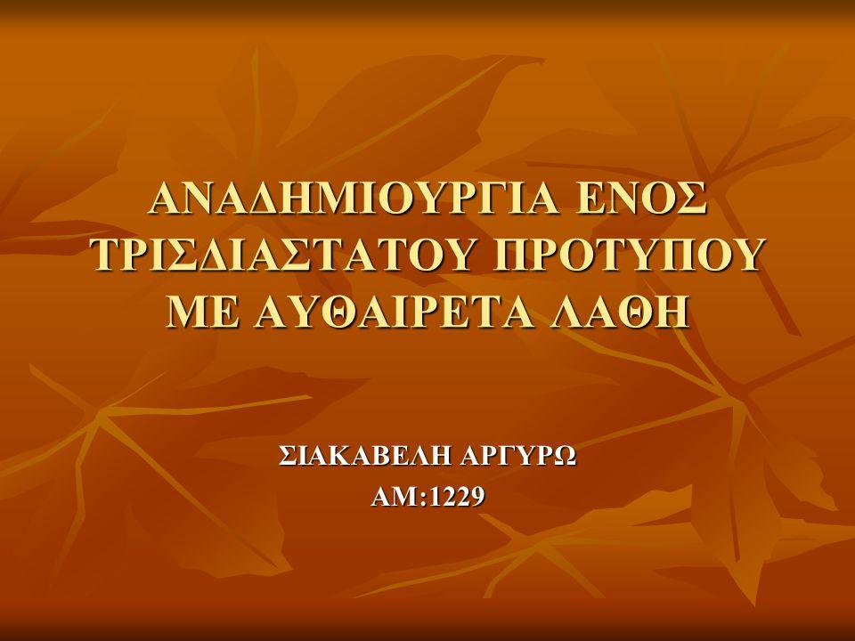 ΑΝΑΔΗΜΙΟΥΡΓΙΑ ΕΝΟΣ ΤΡΙΣΔΙΑΣΤΑΤΟΥ ΠΡΟΤΥΠΟΥ ΜΕ ΑΥΘΑΙΡΕΤΑ ΛΑΘΗ ΣΙΑΚΑΒΕΛΗ ΑΡΓΥΡΩ ΑΜ:1229