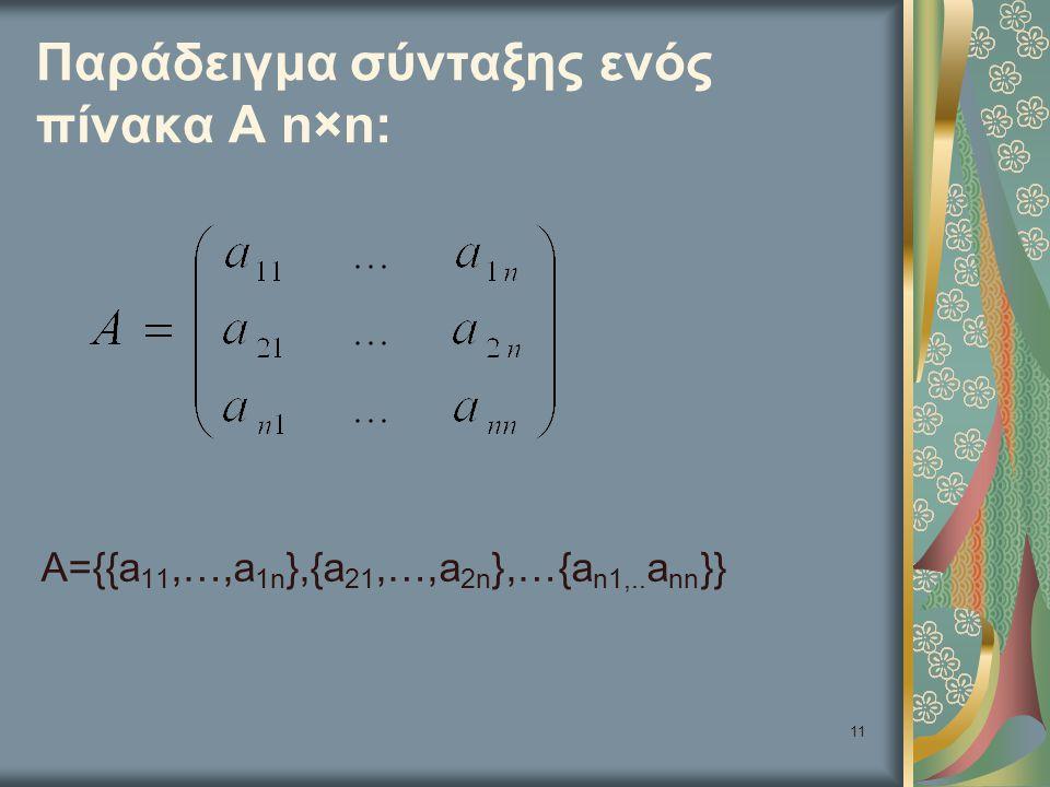 11 Παράδειγμα σύνταξης ενός πίνακα Α n×n: A={{a 11,…,a 1n },{a 21,…,a 2n },…{a n1,.. a nn }}