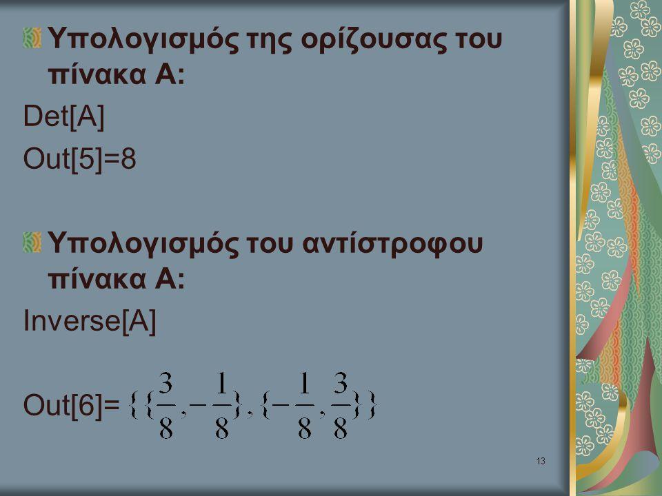 13 Υπολογισμός της ορίζουσας του πίνακα Α: Det[A] Out[5]=8 Υπολογισμός του αντίστροφου πίνακα Α: Inverse[A] Out[6]=