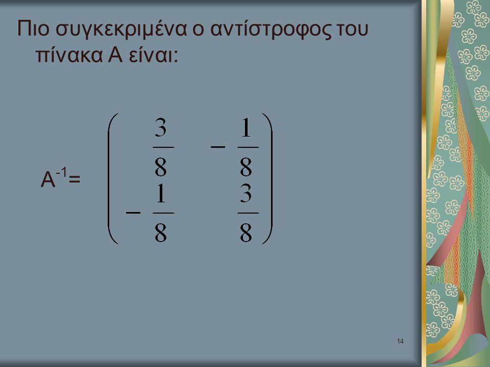 14 Πιο συγκεκριμένα ο αντίστροφος του πίνακα Α είναι: Α -1 =