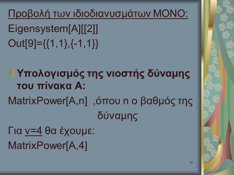 16 Προβολή των ιδιοδιανυσμάτων ΜΟΝΟ: Eigensystem[A][[2]] Out[9]={{1,1},{-1,1}} Υπολογισμός της νιοστής δύναμης του πίνακα Α: MatrixPower[A,n],όπου n ο