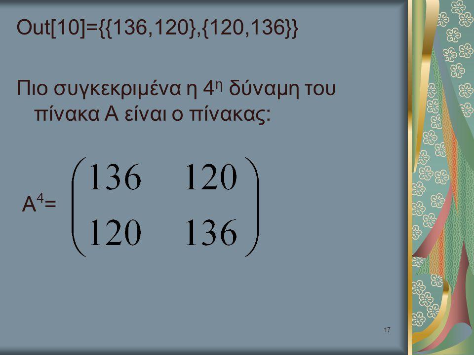 17 Out[10]={{136,120},{120,136}} Πιο συγκεκριμένα η 4 η δύναμη του πίνακα Α είναι ο πίνακας: Α 4 =