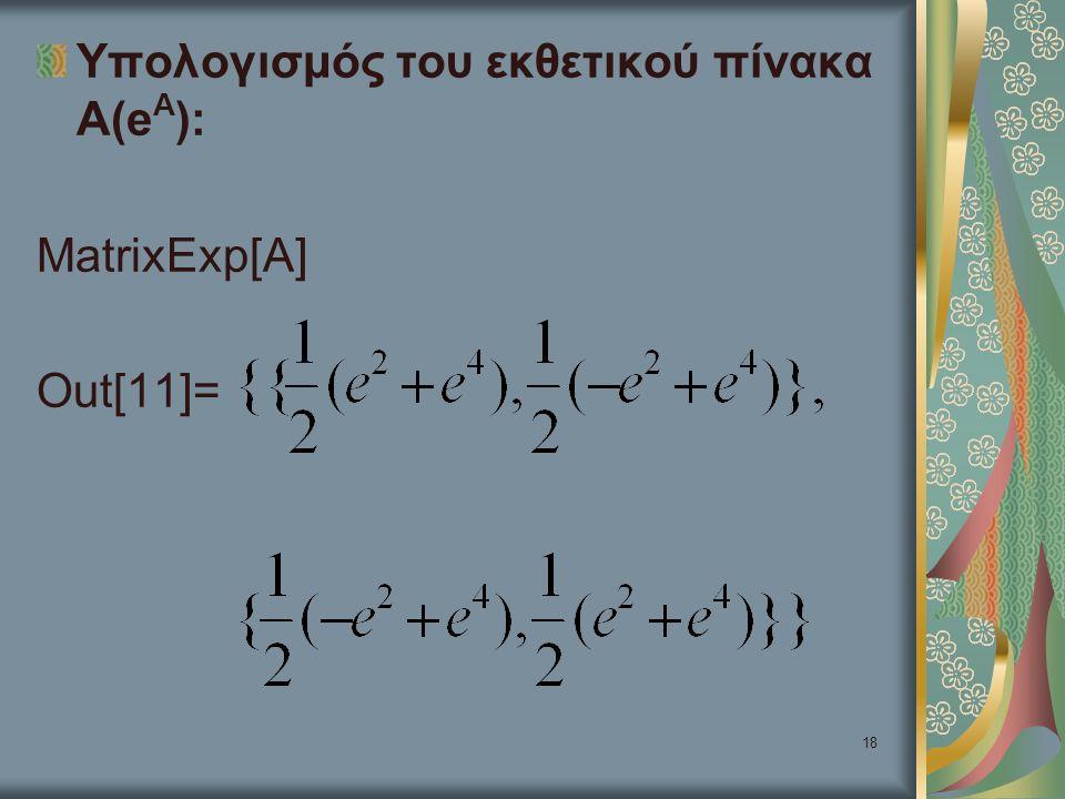 18 Υπολογισμός του εκθετικού πίνακα Α(e A ): MatrixExp[A] Out[11]=