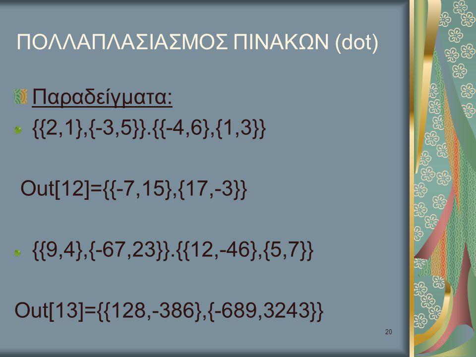 20 ΠΟΛΛΑΠΛΑΣΙΑΣΜΟΣ ΠΙΝΑΚΩΝ (dot) Παραδείγματα: {{2,1},{-3,5}}.{{-4,6},{1,3}} Out[12]={{-7,15},{17,-3}} {{9,4},{-67,23}}.{{12,-46},{5,7}} Out[13]={{128