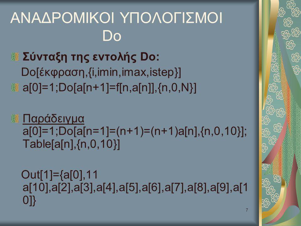 7 ΑΝΑΔΡΟΜΙΚΟΙ ΥΠΟΛΟΓΙΣΜΟΙ Do Σύνταξη της εντολής Do: Do[έκφραση,{i,imin,imax,istep}] a[0]=1;Do[a[n+1]=f[n,a[n]],{n,0,N}] Παράδειγμα a[0]=1;Do[a[n=1]=(