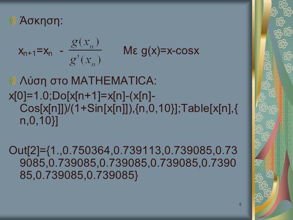 9 Λύση εξίσωσης x=f(x) x=x 0 ;Do[x=f[x],{N}];x Παράδειγμα: x=0.1;Do[x=Cos[x],{20}];x Out[3]=0.73894