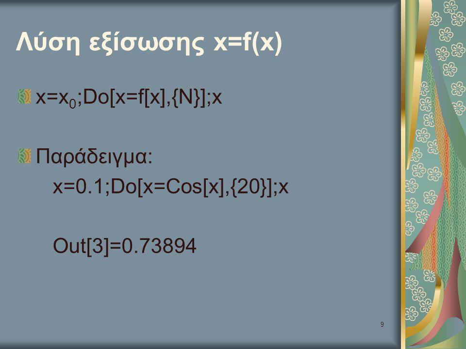 10 Λογισμός Πινάκων Det[A], Inverse[A], Eigensystem[A], MatrixPower[A,n], MatrixExp[A] ΕΝΤΟΛΗ ΤΙ ΚΑΝΕΙ Det[A]Υπολογίζει την ορίζουσα του πίνακα Α Inverse[A]Υπολογίζει την αντίστροφη του πίνακα Α Eigensystem[A]Υπολογίζει την ιδιοτιμία και τα ιδιοδιανύσματα του πίνακα Α MatrixPower[A,n]Υπολογίζει τη νιοστή δύναμη του πίνακα Α MatrixExp[A]Υπολογίζει το εκθετικό του πίνακα Α