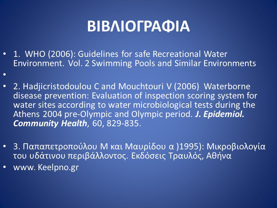 ΒΙΒΛΙΟΓΡΑΦΙΑ • 1. WHO (2006): Guidelines for safe Recreational Water Environment. Vol. 2 Swimming Pools and Similar Environments • • 2. Hadjicristodou