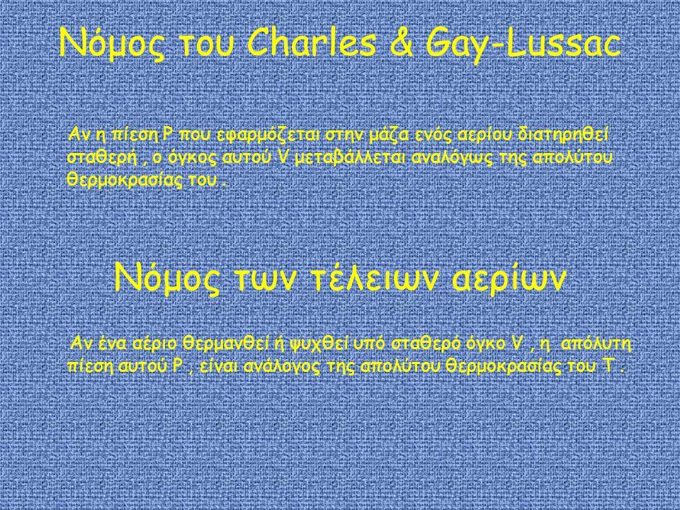 Νόμος του Charles & Gay-Lussac Αν η πίεση P που εφαρμόζεται στην μάζα ενός αερίου διατηρηθεί σταθερή, ο όγκος αυτού V μεταβάλλεται αναλόγως της απολύτου θερμοκρασίας του.