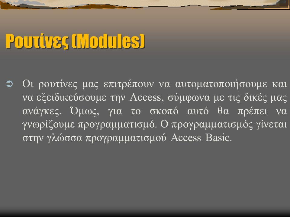 Ρουτίνες (Modules)  Οι ρουτίνες μας επιτρέπουν να αυτοματοποιήσουμε και να εξειδικεύσουμε την Access, σύμφωνα με τις δικές μας ανάγκες. Όμως, για το