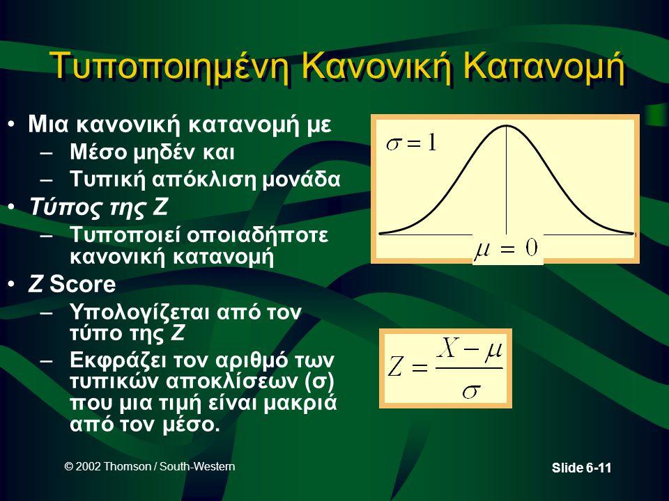 © 2002 Thomson / South-Western Slide 6-11 Τυποποιημένη Κανονική Κατανομή •Μια κανονική κατανομή με –Μέσο μηδέν και –Τυπική απόκλιση μονάδα •Τύπος της