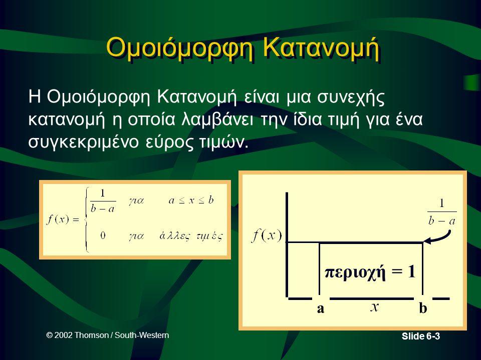 © 2002 Thomson / South-Western Slide 6-3 Ομοιόμορφη Κατανομή περιοχή = 1 ab Η Ομοιόμορφη Κατανομή είναι μια συνεχής κατανομή η οποία λαμβάνει την ίδια