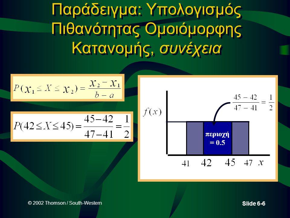 © 2002 Thomson / South-Western Slide 6-7 Κανονική Κατανομή •Πρόκειται για μια ευρέως γνωστή και πολυ - χρησιμοποιούμενη κατανομή που εφαρμόζεται για τη μέτρηση πολλών ανθρώπινων χαρακτηριστικών καθώς και των περισσότερων παραγόμενων προιόντων.