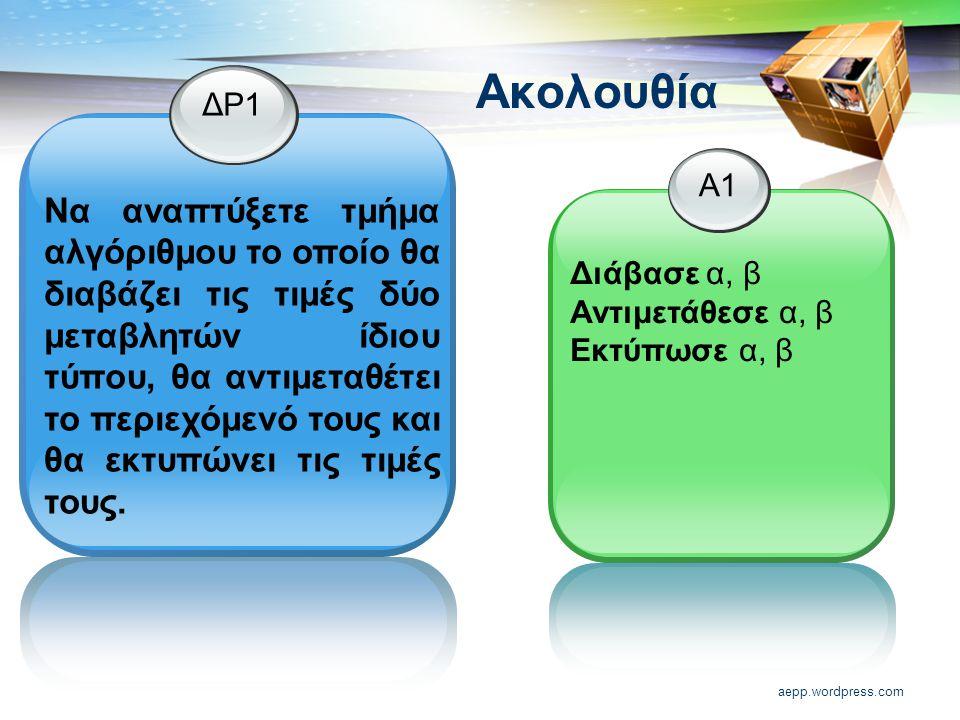 aepp.wordpress.com Ακολουθία ΔΡ1 Να αναπτύξετε τμήμα αλγόριθμου το οποίο θα διαβάζει τις τιμές δύο μεταβλητών ίδιου τύπου, θα αντιμεταθέτει το περιεχόμενό τους και θα εκτυπώνει τις τιμές τους.
