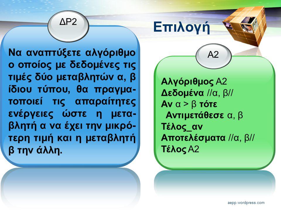 aepp.wordpress.com Επιλογή ΔΡ2 Να αναπτύξετε αλγόριθμο ο οποίος με δεδομένες τις τιμές δύο μεταβλητών α, β ίδιου τύπου, θα πραγμα- τοποιεί τις απαραίτητες ενέργειες ώστε η μετα- βλητή α να έχει την μικρό- τερη τιμή και η μεταβλητή β την άλλη.