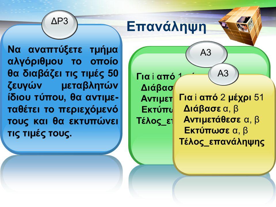 aepp.wordpress.com Επανάληψη ΔΡ3 Να αναπτύξετε τμήμα αλγόριθμου το οποίο θα διαβάζει τις τιμές 50 ζευγών μεταβλητών ίδιου τύπου, θα αντιμε- ταθέτει το περιεχόμενό τους και θα εκτυπώνει τις τιμές τους.