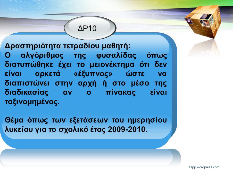 aepp.wordpress.com ΔΡ10 Δραστηριότητα τετραδίου μαθητή: Ο αλγόριθμος της φυσαλίδας όπως διατυπώθηκε έχει το μειονέκτημα ότι δεν είναι αρκετά «έξυπνος» ώστε να διαπιστώνει στην αρχή ή στο μέσο της διαδικασίας αν ο πίνακας είναι ταξινομημένος.