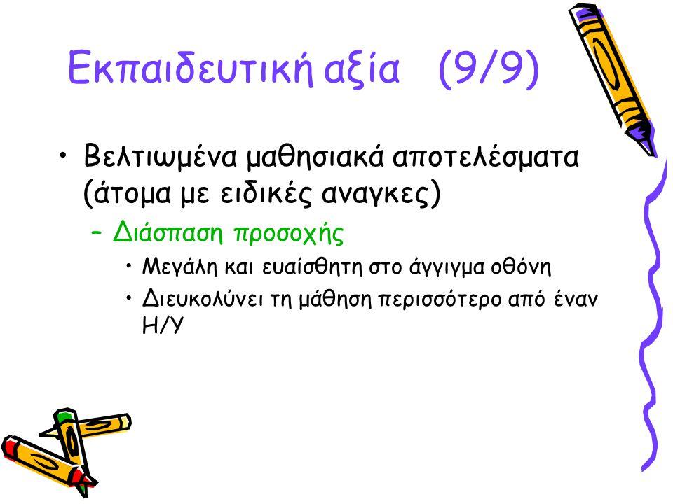 •Βελτιωμένα μαθησιακά αποτελέσματα (άτομα με ειδικές αναγκες) –Διάσπαση προσοχής •Μεγάλη και ευαίσθητη στο άγγιγμα οθόνη •Διευκολύνει τη μάθηση περισσότερο από έναν Η/Υ Εκπαιδευτική αξία (9/9)