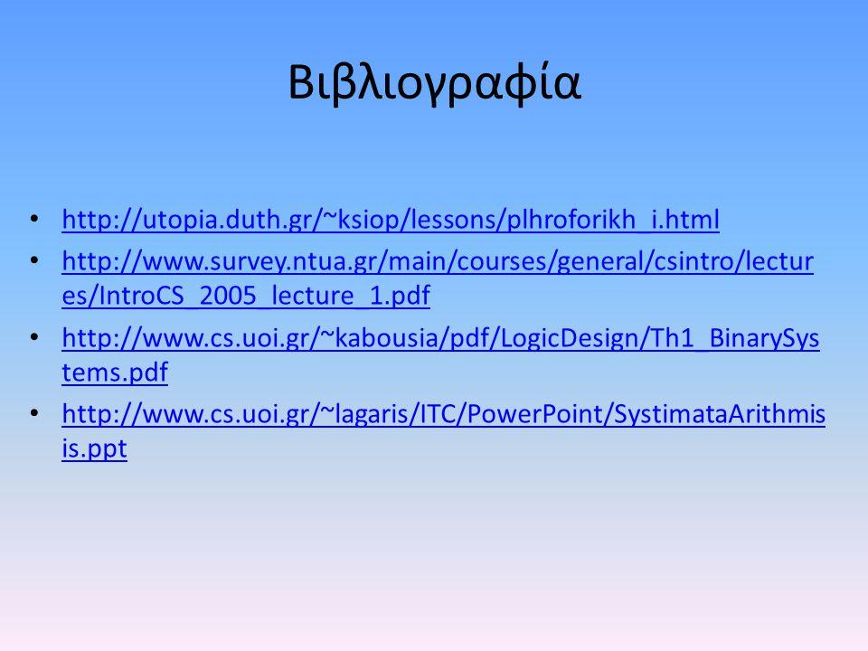 Βιβλιογραφία • http://utopia.duth.gr/~ksiop/lessons/plhroforikh_i.html http://utopia.duth.gr/~ksiop/lessons/plhroforikh_i.html • http://www.survey.ntua.gr/main/courses/general/csintro/lectur es/IntroCS_2005_lecture_1.pdf http://www.survey.ntua.gr/main/courses/general/csintro/lectur es/IntroCS_2005_lecture_1.pdf • http://www.cs.uoi.gr/~kabousia/pdf/LogicDesign/Th1_BinarySys tems.pdf http://www.cs.uoi.gr/~kabousia/pdf/LogicDesign/Th1_BinarySys tems.pdf • http://www.cs.uoi.gr/~lagaris/ITC/PowerPoint/SystimataArithmis is.ppt http://www.cs.uoi.gr/~lagaris/ITC/PowerPoint/SystimataArithmis is.ppt