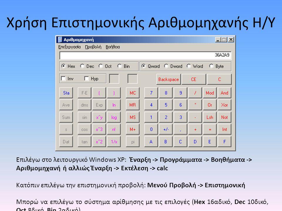 Χρήση Επιστημονικής Αριθμομηχανής Η/Υ Επιλέγω στο λειτουργικό Windows XP: Έναρξη -> Προγράμματα -> Βοηθήματα -> Αριθμομηχανή ή αλλιώς Έναρξη -> Εκτέλεση -> calc Κατόπιν επιλέγω την επιστημονική προβολή: Μενού Προβολή -> Επιστημονική Μπορώ να επιλέγω το σύστημα αρίθμησης με τις επιλογές (Hex 16αδικό, Dec 10δικό, Oct 8δικό, Bin 2αδικό)