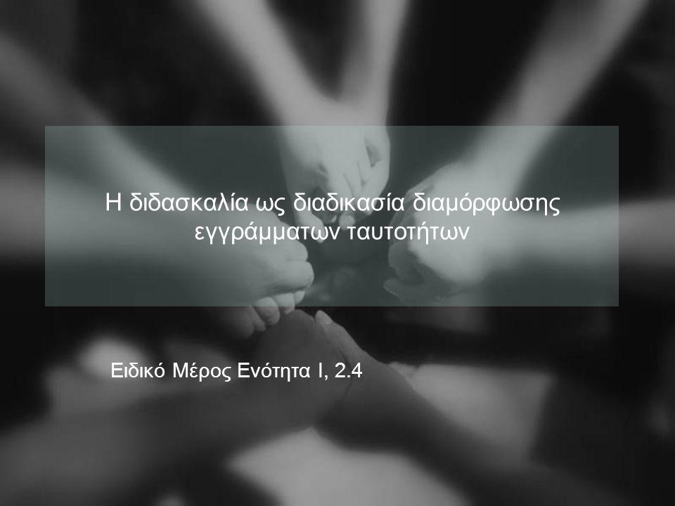Η διδασκαλία ως διαδικασία διαμόρφωσης εγγράμματων ταυτοτήτων Ειδικό Μέρος Ενότητα Ι, 2.4