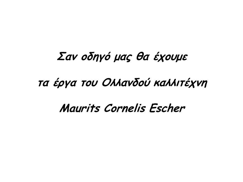 Σαν οδηγό μας θα έχουμε τα έργα του Ολλανδού καλλιτέχνη Maurits Cornelis Escher