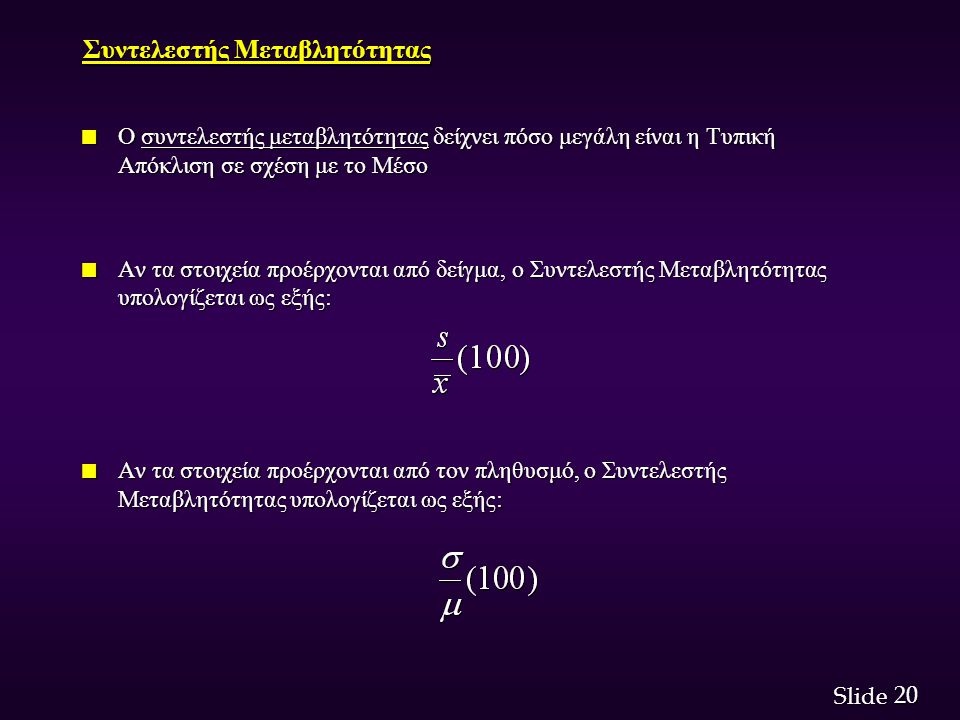 20 Slide Συντελεστής Μεταβλητότητας n Ο συντελεστής μεταβλητότητας δείχνει πόσο μεγάλη είναι η Τυπική Απόκλιση σε σχέση με το Μέσο n Αν τα στοιχεία προέρχονται από δείγμα, ο Συντελεστής Μεταβλητότητας υπολογίζεται ως εξής: n Αν τα στοιχεία προέρχονται από τον πληθυσμό, ο Συντελεστής Μεταβλητότητας υπολογίζεται ως εξής: