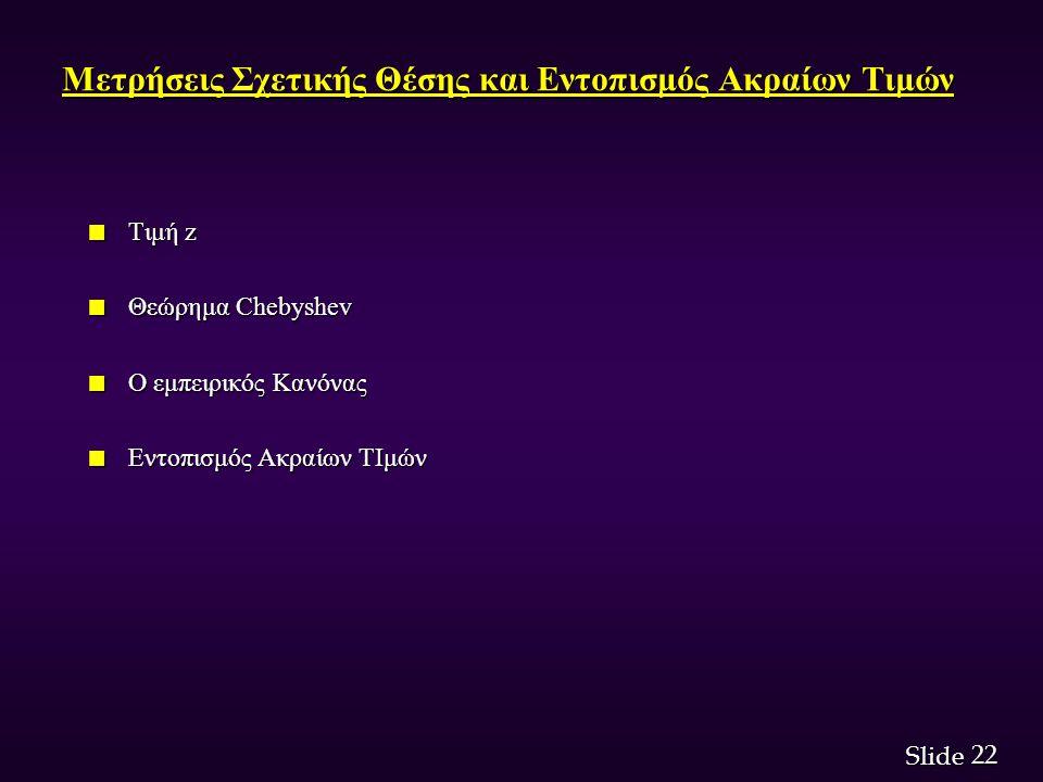 22 Slide Μετρήσεις Σχετικής Θέσης και Εντοπισμός Ακραίων Τιμών n Τιμή z n Θεώρημα Chebyshev n Ο εμπειρικός Κανόνας n Εντοπισμός Ακραίων ΤΙμών