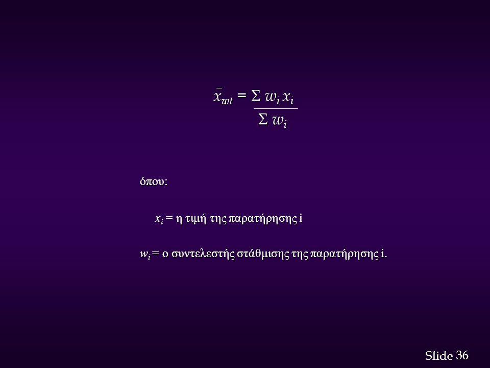 36 Slide x wt =  w i x i x wt =  w i x i  w i  w i όπου: x i = η τιμή της παρατήρησης i x i = η τιμή της παρατήρησης i w i = ο συντελεστής στά