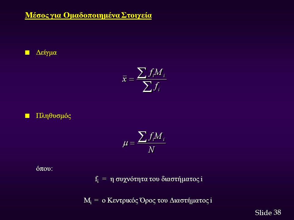 38 Slide Μέσος για Ομαδοποιημένα Στοιχεία n Δείγμα n Πληθυσμός όπου: f i = η συχνότητα του διαστήματος i f i = η συχνότητα του διαστήματος i M i = ο Κεντρικός Όρος του Διαστήματος i