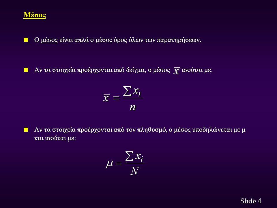 4 4 Slide Μέσος n Ο μέσος είναι απλά ο μέσος όρος όλων των παρατηρήσεων. n Αν τα στοιχεία προέρχονται από δείγμα, ο μέσος ισούται με: n Αν τα στοιχεία