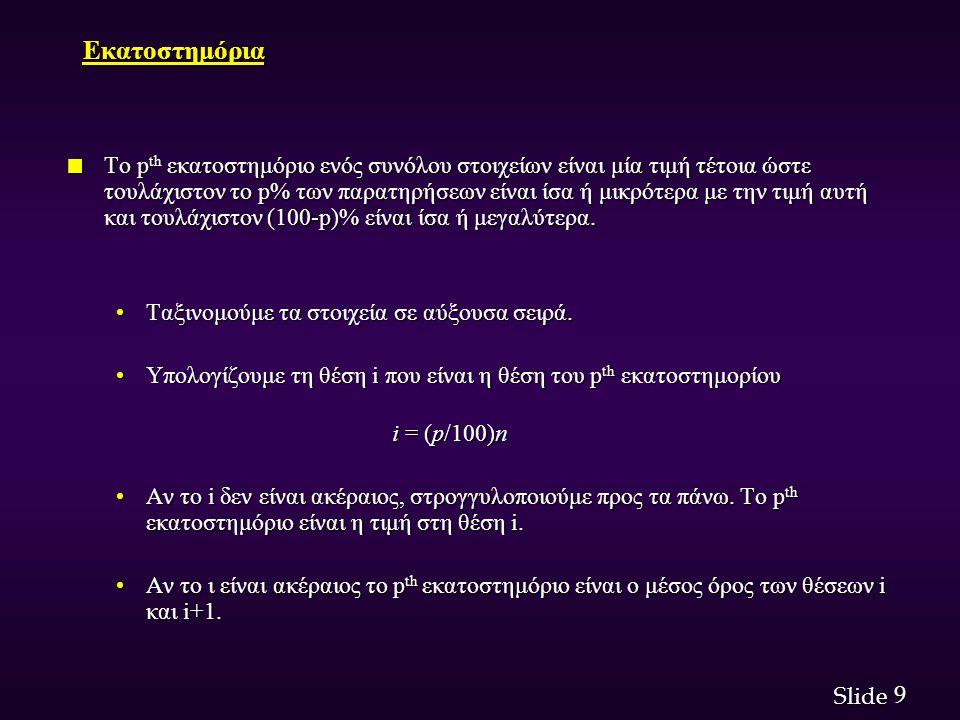 9 9 Slide Εκατοστημόρια n Το p th εκατοστημόριο ενός συνόλου στοιχείων είναι μία τιμή τέτοια ώστε τουλάχιστον το p% των παρατηρήσεων είναι ίσα ή μικρό