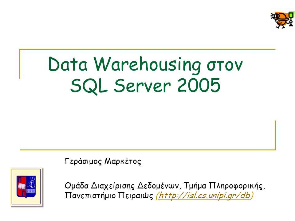 Data Warehousing στον SQL Server 2005 Γεράσιμος Μαρκέτος Ομάδα Διαχείρισης Δεδομένων, Τμήμα Πληροφορικής, Πανεπιστήμιο Πειραιώς (http://isl.cs.unipi.g