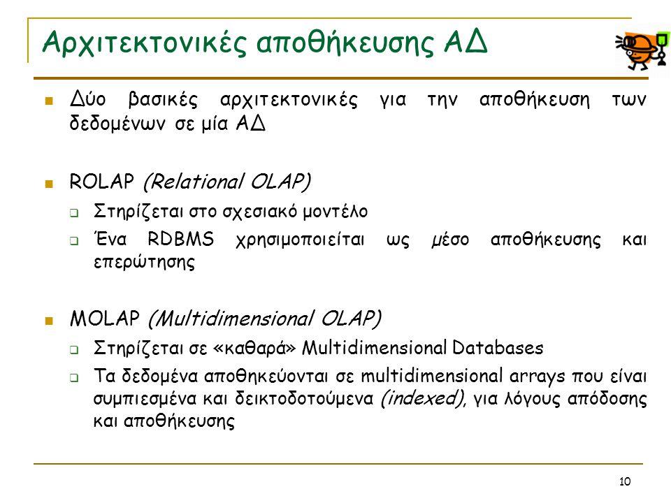 10 Αρχιτεκτονικές αποθήκευσης ΑΔ  Δύο βασικές αρχιτεκτονικές για την αποθήκευση των δεδομένων σε μία ΑΔ  ROLAP (Relational OLAP)  Στηρίζεται στο σχ